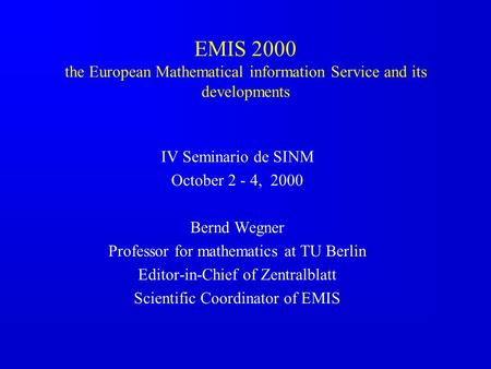 EMIS 2000 the European Mathematical information Service and its developments IV Seminario de SINM October 2 - 4, 2000 Bernd Wegner Professor for mathematics.