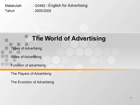 1 Matakuliah: G0492 / English for Advertising Tahun: 2005/2005 The World of Advertising Types of Advertising Roles of Advertising Function of advertising.