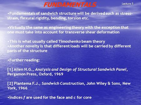 Lecture 5 FUNDAMENTALS Fundamentals of sandwich structure will be derived such as stress- strain, flexural rigidity, bending, torsion etc. Virtually the.