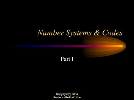 Copyright (c) 2004 Professor Keith W. Noe Number Systems & Codes Part I.
