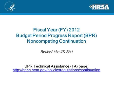 Fiscal Year (FY) 2012 Budget Period Progress Report (BPR) Noncompeting Continuation Revised May 27, 2011 BPR Technical Assistance (TA) page: