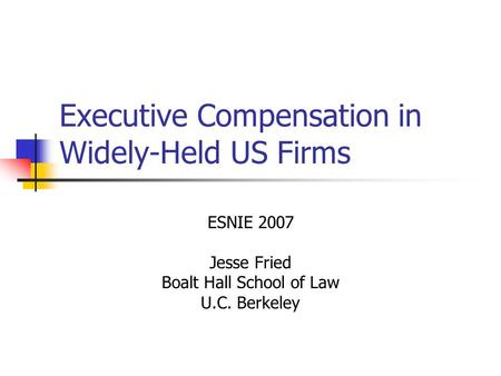 Executive Compensation in Widely-Held US Firms ESNIE 2007 Jesse Fried Boalt Hall School of Law U.C. Berkeley.