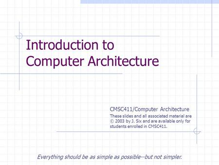 CMSC411/Computer Architecture These slides and all associated material are © 2003 by J. Six and are available only for students enrolled in CMSC411. Introduction.