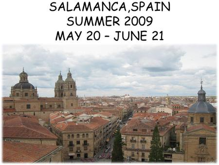 SALAMANCA,SPAIN SUMMER 2009 MAY 20 – JUNE 21 Salamanca Location.