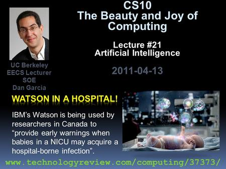 "CS10 The Beauty and Joy of Computing Lecture #21 Artificial Intelligence 2011-04-13 IBM's Watson is being used by researchers in Canada to ""provide early."