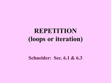 REPETITION (loops or iteration) Schneider: Sec. 6.1 & 6.3.