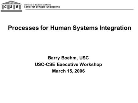 University of Southern California Center for Software Engineering C S E USC Barry Boehm, USC USC-CSE Executive Workshop March 15, 2006 Processes for Human.