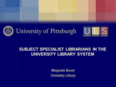 SUBJECT SPECIALIST LIBRARIANS IN THE UNIVERSITY LIBRARY SYSTEM Margarete Bower Chemistry Library.