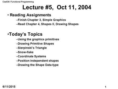 Cse536 Functional Programming 1 6/11/2015 Lecture #5, Oct 11, 2004 Reading Assignments –Finish Chapter 3, Simple Graphics –Read Chapter 4, Shapes II, Drawing.