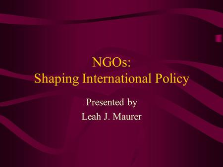 NGOs: Shaping International Policy Presented by Leah J. Maurer.