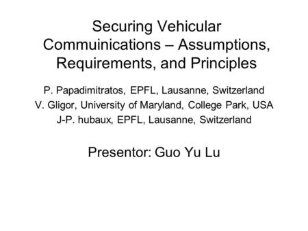 Securing Vehicular Commuinications – Assumptions, Requirements, and Principles P. Papadimitratos, EPFL, Lausanne, Switzerland V. Gligor, University of.
