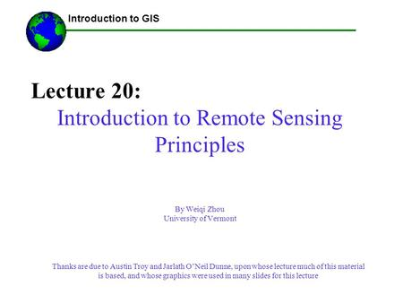Lecture 20: Introduction to Remote Sensing Principles By Weiqi Zhou University of Vermont ------Using GIS-- Introduction to GIS Thanks are due to Austin.
