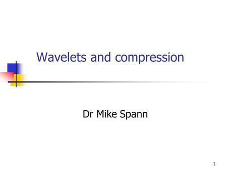 1 Wavelets and compression Dr Mike Spann. 2 Contents Scale and image compression Signal (image) approximation/prediction – simple wavelet construction.