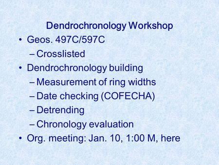 Dendrochronology Workshop Geos. 497C/597C –Crosslisted Dendrochronology building –Measurement of ring widths –Date checking (COFECHA) –Detrending –Chronology.
