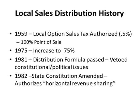 Local Sales Distribution History 1959 – Local Option Sales Tax Authorized (.5%) – 100% Point of Sale 1975 – Increase to.75% 1981 – Distribution Formula.