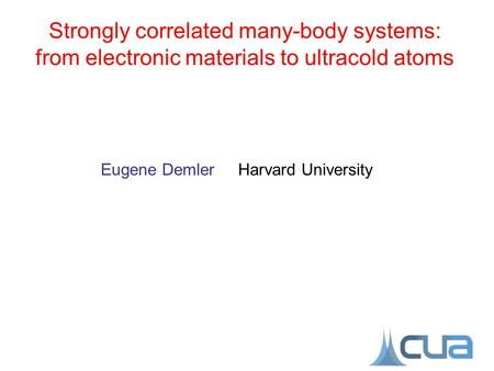 Eugene Demler Harvard University Strongly correlated many-body systems: from electronic materials to ultracold atoms.