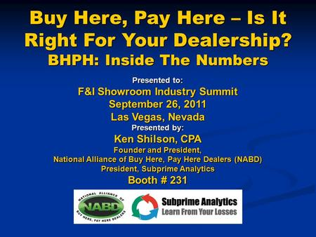 Buy Here, Pay Here – Is It Right For Your Dealership? BHPH: Inside The Numbers Presented to: F&I Showroom Industry Summit September 26, 2011 Las Vegas,