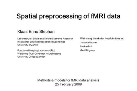 Spatial preprocessing of fMRI data Methods & models for fMRI data analysis 25 February 2009 Klaas Enno Stephan Laboratory for Social and Neural Systrems.