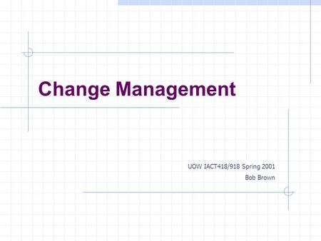 Change Management UOW IACT418/918 Spring 2001 Bob Brown.