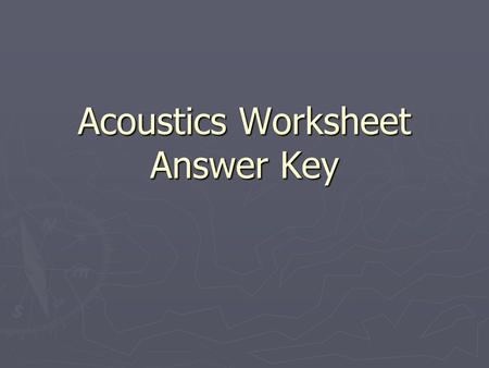 Acoustics Worksheet Answer Key. 1. Calculate the wavelengths at the standard octave band center frequencies for sound moving through air. Distance between.