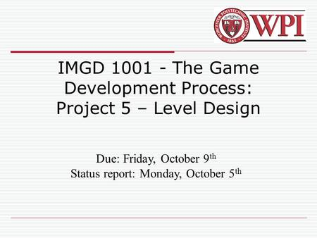 IMGD 1001 - The Game Development Process: Project 5 – Level Design Due: Friday, October 9 th Status report: Monday, October 5 th.