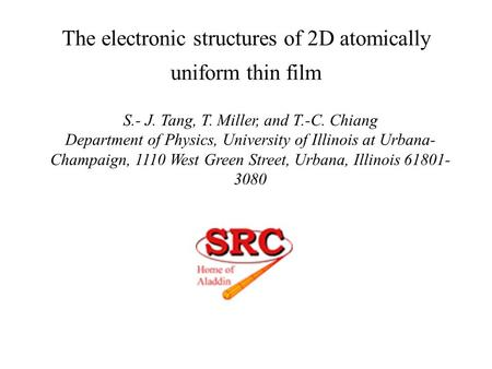 The electronic structures of 2D atomically uniform thin film S.- J. Tang, T. Miller, and T.-C. Chiang Department of Physics, University of Illinois at.