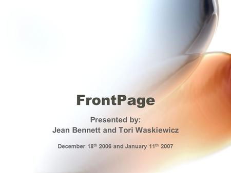 FrontPage Presented by: Jean Bennett and Tori Waskiewicz December 18 th 2006 and January 11 th 2007.