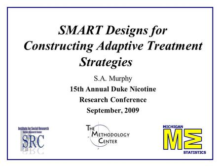 SMART Designs for Constructing Adaptive Treatment Strategies S.A. Murphy 15th Annual Duke Nicotine Research Conference September, 2009.