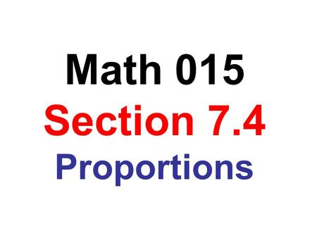 Math 015 Section 7.4 Proportions. Obj: To determine whether a proportion is true A proportion is a statement of equality between two ratios or between.
