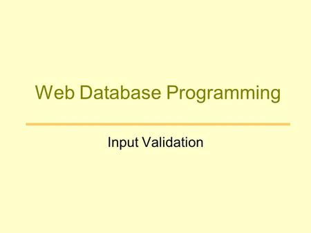 Web Database Programming Input Validation. User Input on the Web Web browser built-in mechanisms –HTML Forms HTTP POST method –Hyperlinks HTTP GET method.
