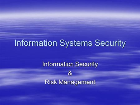 Information Systems Security Information Security & Risk Management.