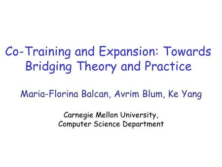 Co-Training and Expansion: Towards Bridging Theory and Practice Maria-Florina Balcan, Avrim Blum, Ke Yang Carnegie Mellon University, Computer Science.