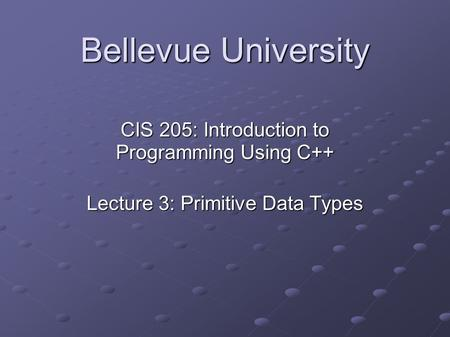 Bellevue University CIS 205: Introduction to Programming Using C++ Lecture 3: Primitive Data Types.
