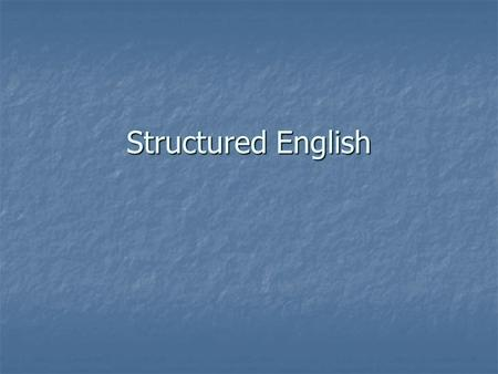 Structured English. From user-speak to programming User Structured English Analyst Programs Programmer Plain English Pseudocode.