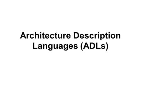 Architecture Description Languages (ADLs). A Brief History of ADLs  Software architecture emerged as a research discipline in the early 1990s  Soon.