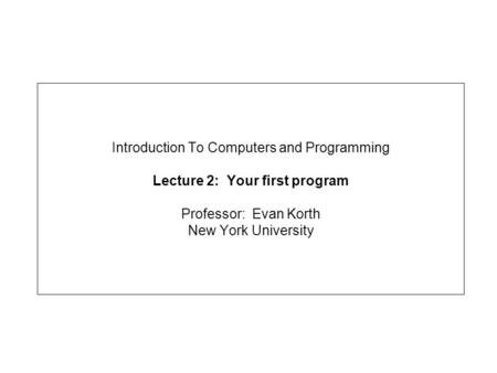 Introduction To Computers and Programming Lecture 2: Your first program Professor: Evan Korth New York University.