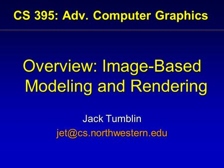 CS 395: Adv. Computer Graphics Overview: Image-Based Modeling and Rendering Jack Tumblin