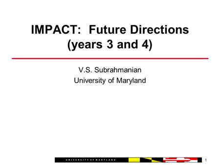 V.S. Subrahmanian University of Maryland 1 IMPACT: Future Directions (years 3 and 4)