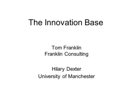 The Innovation Base Tom Franklin Franklin Consulting Hilary Dexter University of Manchester.