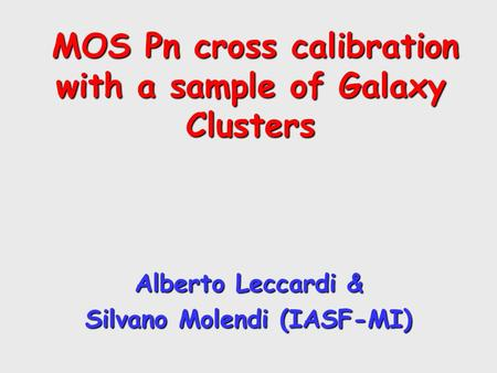 MOS Pn cross calibration with a sample of Galaxy Clusters MOS Pn cross calibration with a sample of Galaxy Clusters Alberto Leccardi & Silvano Molendi.