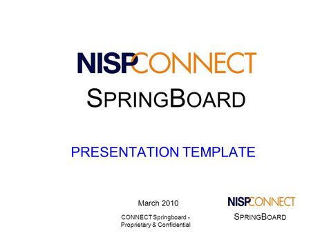 S PRING B OARD CONNECT Springboard - Proprietary & Confidential PRESENTATION TEMPLATE March 2010 S PRING B OARD.
