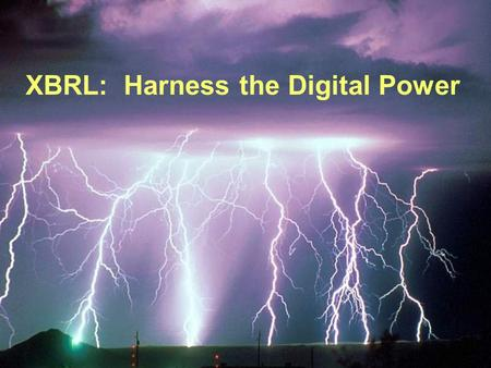 XBRL: Harness the Digital Power XBRL: Decision Making in a Digital Economy How XBRL Will Make a Difference.