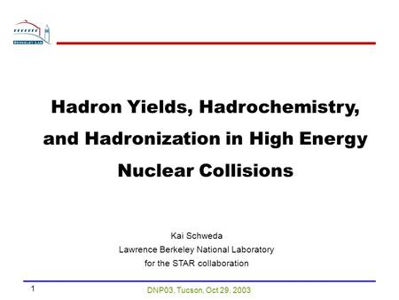 DNP03, Tucson, Oct 29, 2003 1 Kai Schweda Lawrence Berkeley National Laboratory for the STAR collaboration Hadron Yields, Hadrochemistry, and Hadronization.