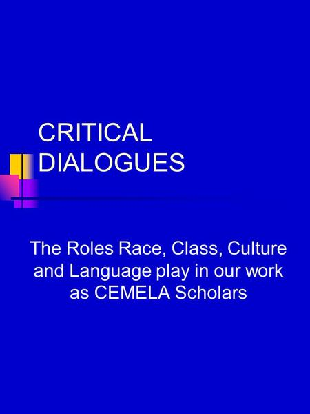 CRITICAL DIALOGUES The Roles Race, Class, Culture and Language play in our work as CEMELA Scholars.