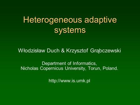 Heterogeneous adaptive systems Włodzisław Duch & Krzysztof Grąbczewski Department of Informatics, Nicholas Copernicus University, Torun, Poland.