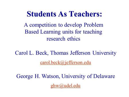 Students As Teachers: A competition to develop Problem Based Learning units for teaching research ethics Carol L. Beck, Thomas Jefferson University