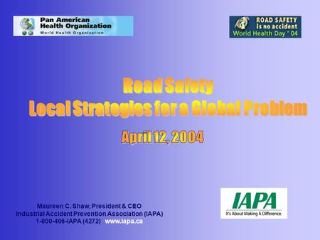 Maureen C. Shaw, President & CEO Industrial Accident Prevention Association (IAPA) 1-800-406-IAPA (4272) www.iapa.ca.