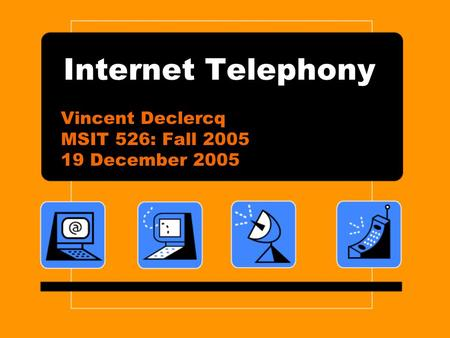 Internet Telephony Vincent Declercq MSIT 526: Fall 2005 19 December 2005.