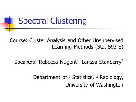 Spectral Clustering Course: Cluster Analysis and Other Unsupervised Learning Methods (Stat 593 E) Speakers: Rebecca Nugent 1, Larissa Stanberry 2 Department.