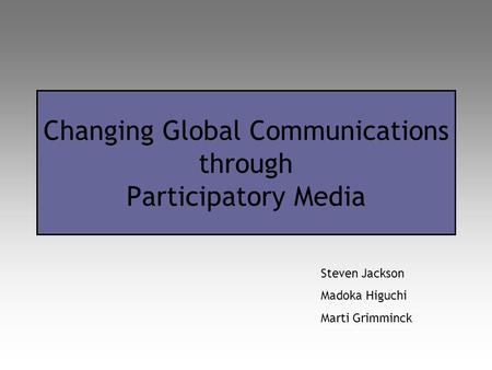 Changing Global Communications through Participatory Media Steven Jackson Madoka Higuchi Marti Grimminck.
